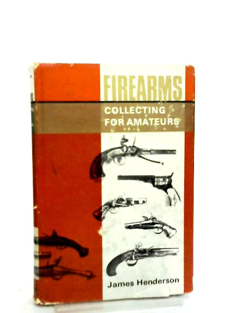 Firearms, Collecting for Amateurs by James Henderson