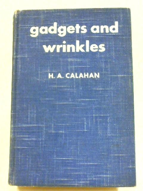 Gadgets And Wrinkles: A Compendium Of Man's Ingenuity At Sea by H. A. Calahan