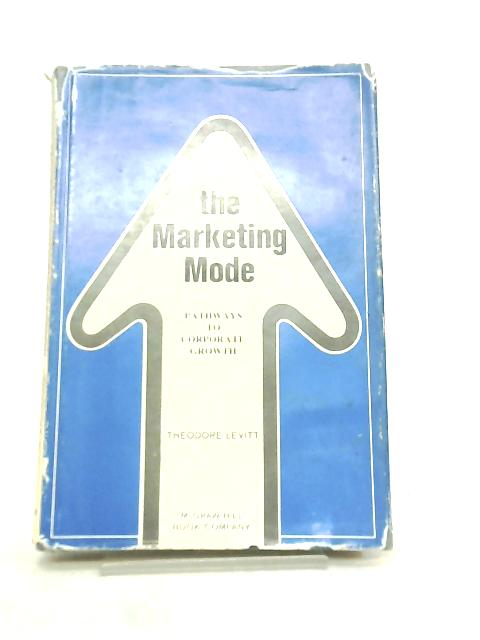 Marketing Mode, Pathways to Corporate Growth by Theodore Levitt
