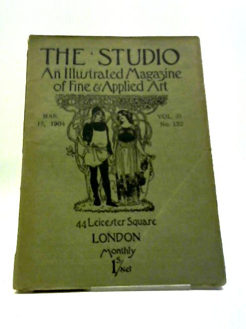 The Studio An Illustrated Magazine of Fine & Applied Art Mar. 15, 1904 Vol. 31 No. 132 by Charles Holme