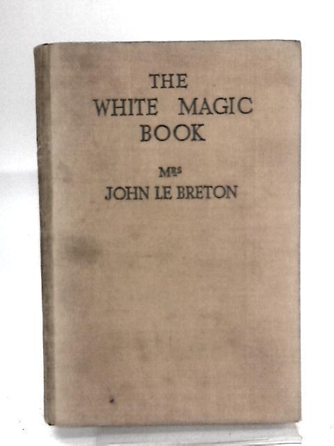 The white magic book by LE BRETON, John (Mrs)