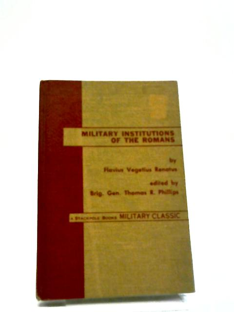 The Military Institutions Of The Romans: A Military Classic. by Flavius Vegetius Renatus