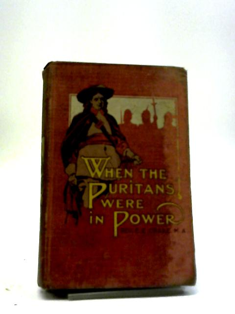 When The Puritans Were In Power: A Tale Of The Great Rebellion by Edward Ebenezer Crake