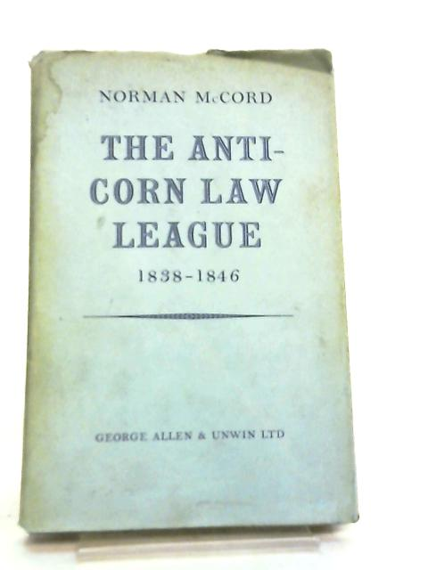The Anti-Corn Law League, 1838-1846 by McCord, Norman