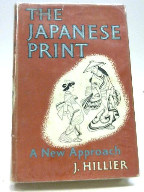 The Japanese Print A New Approach by J. Hillier