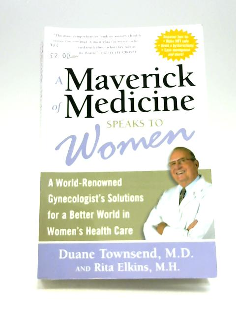 A Maverick of Medicine Speaks to Women: A World-Renowned Gynecologist's Solutions for a Better World in Women's Health Care By Townsend, Duane E.