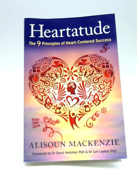 Heartatude: The 9 Principles Of Heart-Centered Success By Mackenzie, Alisoun