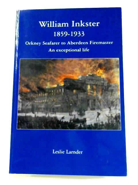 William Inkster 1859-1933: Orkney Seafarer to Aberdeen Firemaster - An Exceptional Life by Leslie Larnder
