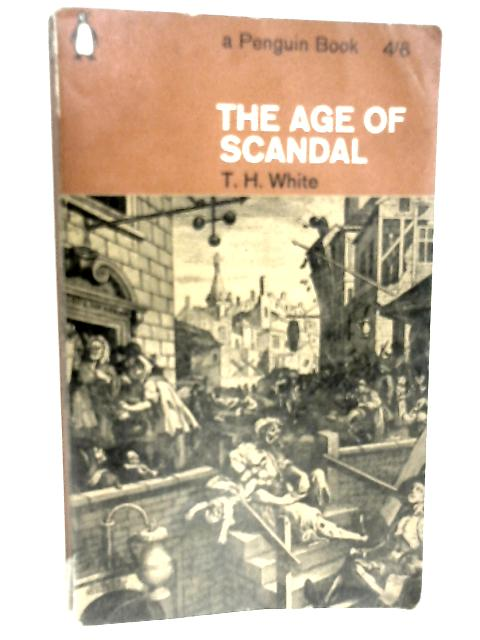The Age of Scandal: An Excursion Through a Minor Period by T. H. White