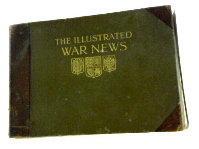 The Illustrated War News. Being a Pictorial Record of the Great War. Volume 1. Parts 1-12 (August 12th, 1914, to October 28th, 1914) by Anon