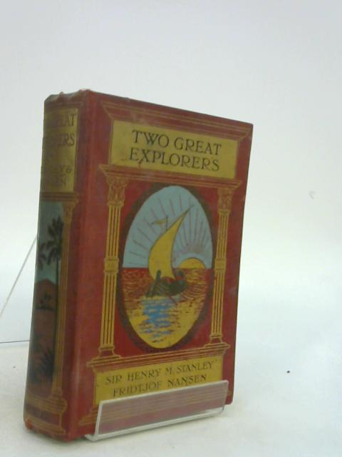Two Great Explorers. Sir Henry M. Stanley. Fridtjof Nansen. by A. Montefiore H Brice and J. Arthur Bain