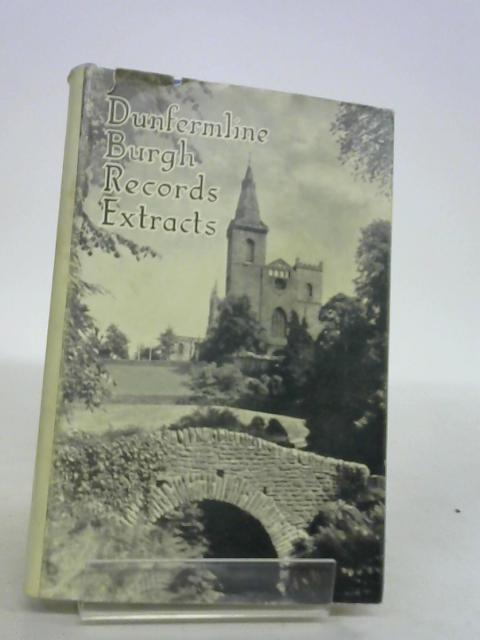 Extracts from the Burgh Records of Dunfermline In 16th and 17th Centuries by A.Shearer