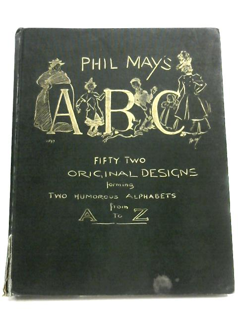 Phil May's ABC: Fifty Two Original Designs Forming Two Humorous Alphabets from A To Z by Phil May