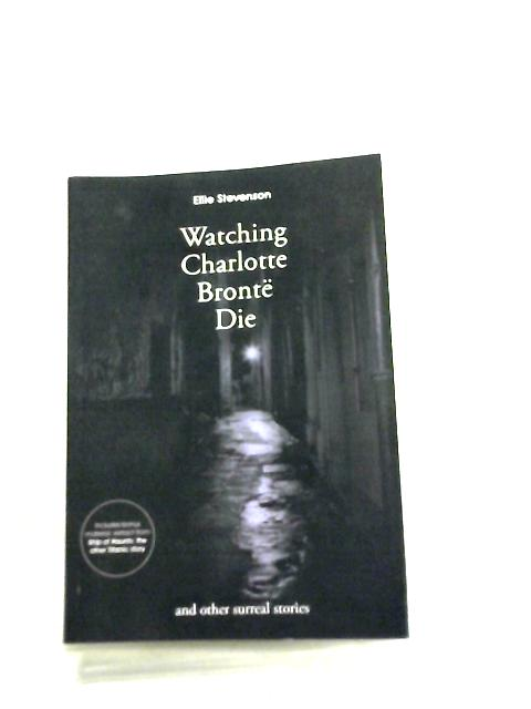 Watching Charlotte Bronte Die, and other surreal stories By Ellie Stevenson
