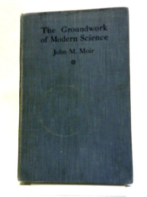 The Groundwork of Modern Science I By John M. Moir