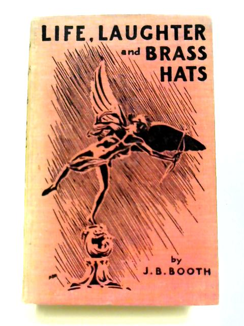 Life, Laughter and Brass Hats. By J. B. Booth
