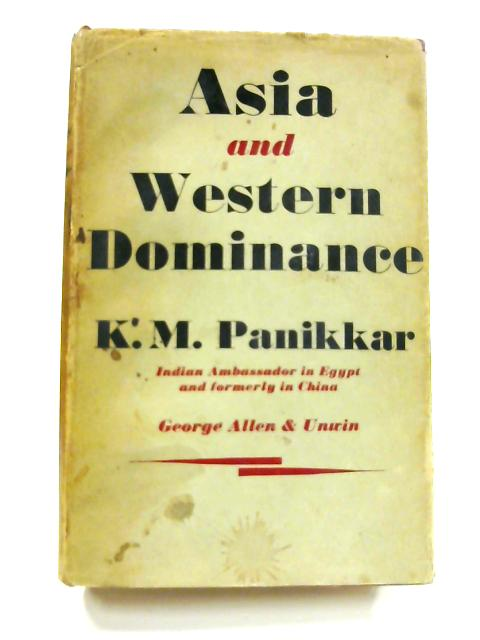 Asia and Western Dominance: A Survey of the Vasco da Gama Epoch of Asian history 1498-1945 by K. M. Panikkar