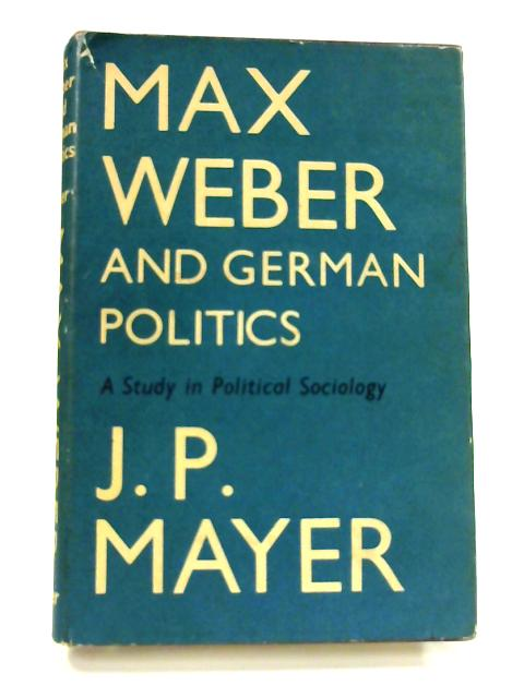Max Weber and German Politics by J. P. Mayer