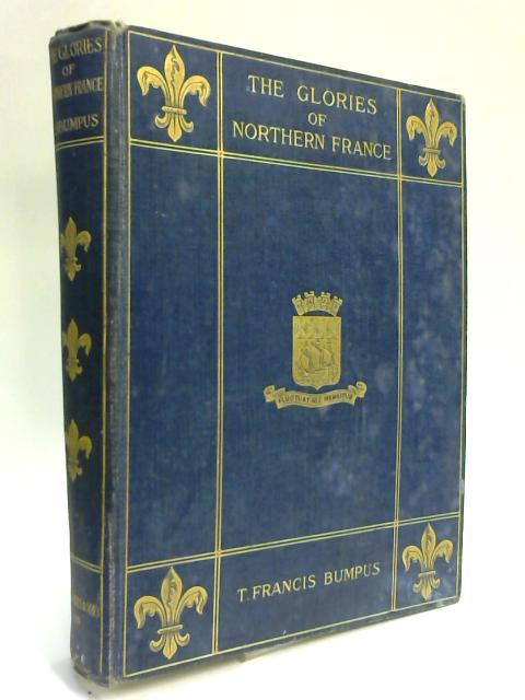 Summer Holidays Among the Glories of Northern France. Her Cathedrals and Churches. by T. Francis Bumpus