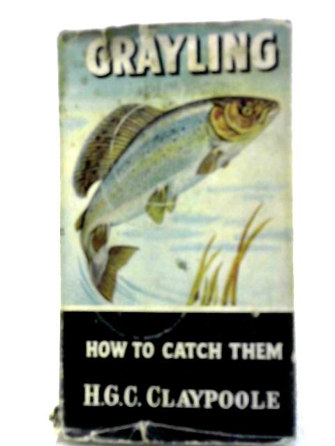 Grayling: How To Catch Them by H Claypoole