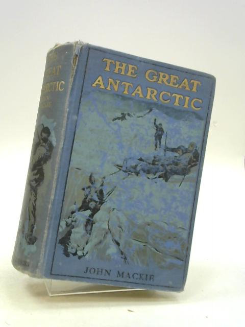 The Great Antarctic - A record of strange adventures by John Mackie