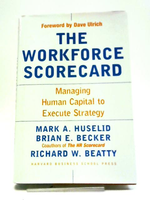 The Workforce Scorecard: Managing Human Capital To Execute Strategy by Mark A Huselid