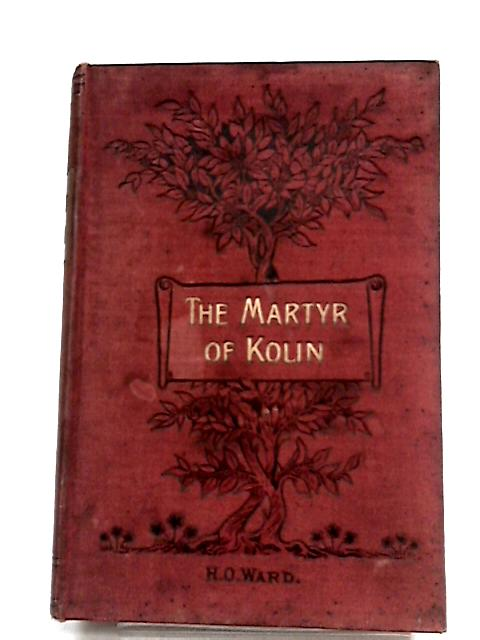 The Martyr Of Kolin : A Story of The Bohemian Persecution by H O Ward