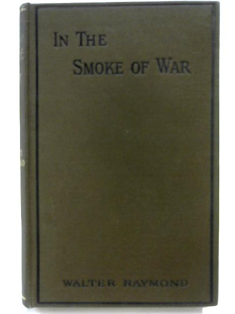 In the Smoke of War - a Story of Civil Strife by Walter Raymond