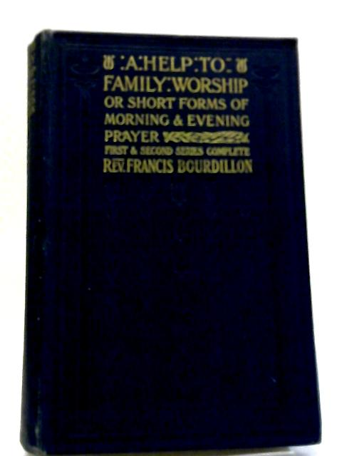 A Help To Family Worship: Or, Short Forms Of Morning And Evening Prayer For Four Weeks. First and second series complete. by Francis William Bourdillon