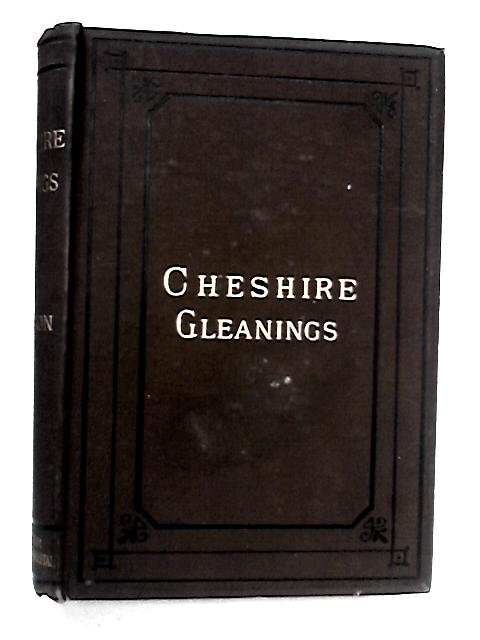 Cheshire Gleanings by Axon, William E. A.