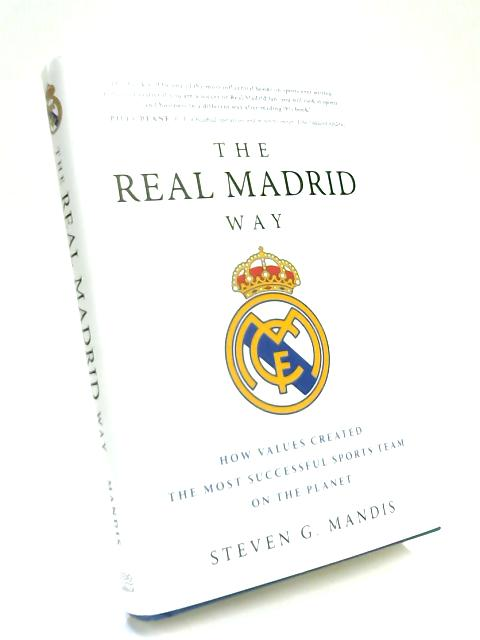 The Real Madrid Way: How Values Created the Most Successful Sports Team on the Planet by Steven G. Mandis