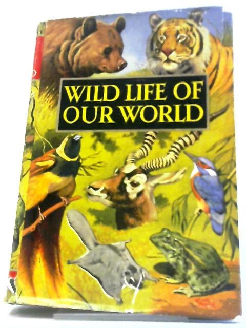 Wild Life Of Our World by John R. Crossland