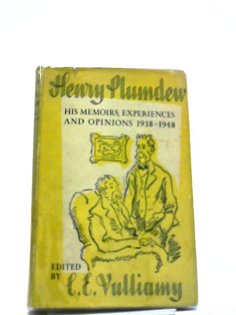 Henry Plumdew His Memoirs, Experiences And Opions 1938-1948 by C E Vulliamy