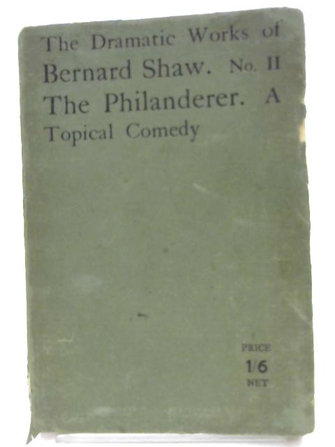 The Dramatic Works of Bernard Shaw. No 11 - the Philanderer, A Topical Comedy. by B Shaw