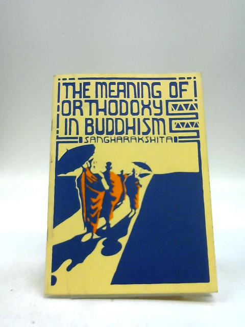 The Meaning Of Orthodoxy In Buddhism by Sangharakshita