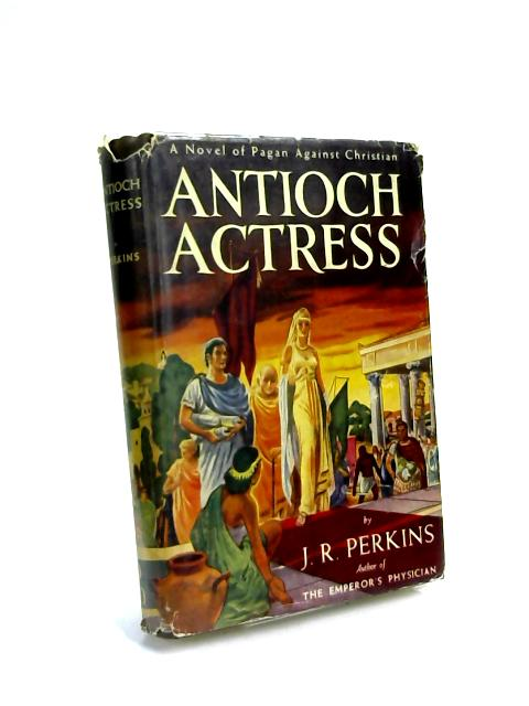 Antioch Actress,: A novel of pagan against Christian by J. R Perkins