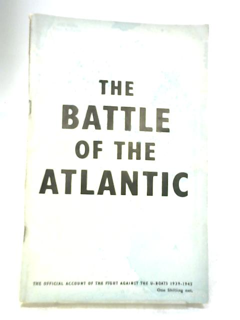 The Battle of the Atlantic - The Official Account of the Fight Against the U-Boats 1939-1945 by Majesty's Stationery Office