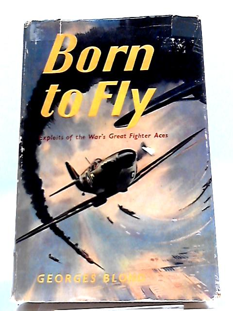 Born To Fly: Exploits Of The War's Great Fighter Aces. by Georges Blond