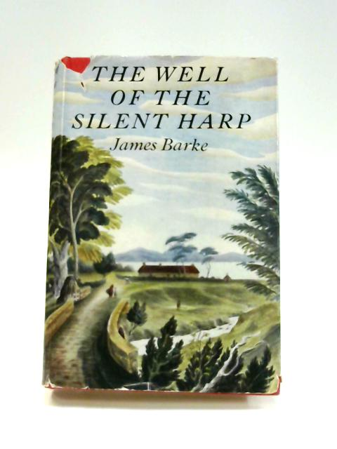 The Well of the Silent Harp: A Novel of the Life and Loves of Robert Burns by James Barke