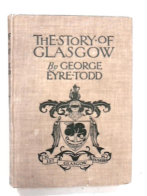 The Story of Glasgow From the Earliest Times to the Present Day by Eyre-Todd, George