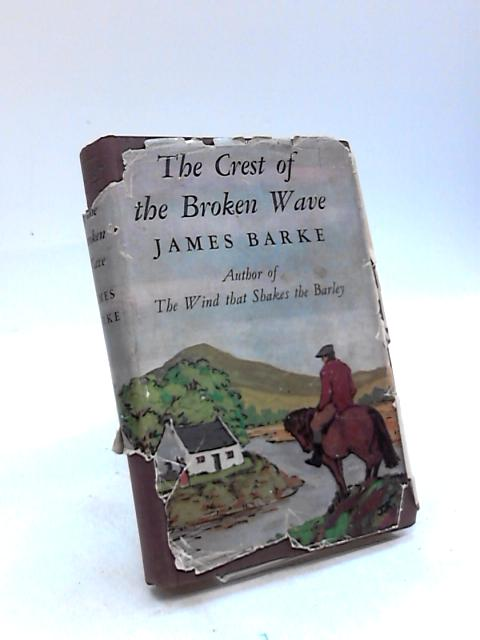 The Crest of the Broken Wave: A Novel of the Life and Loves of Robert Burns by James Barke