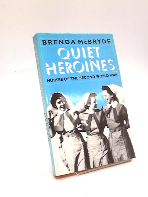Quiet Heroines: Story of the Nurses of the Second World War by Brenda McBryde