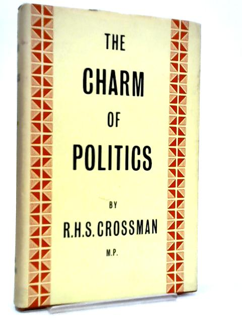 The Charm of Politics, and Other Essays in Political Criticism by R. H. S. Crossman