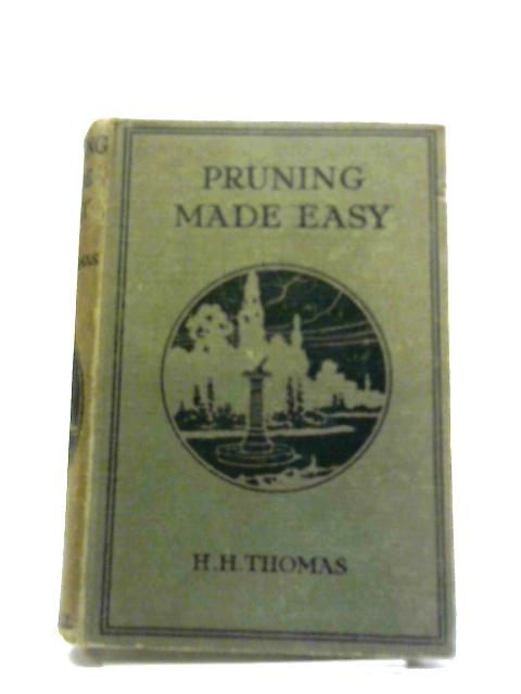 Pruning Made Easy: How To Prune Rose Trees, Fruit Trees And Ornamental Trees And Shrubs by H H. Thomas