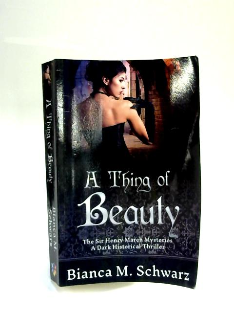 A Thing of Beauty: The Sir Henry March Mysteries: Volume 1 by Bianca M. Schwarz