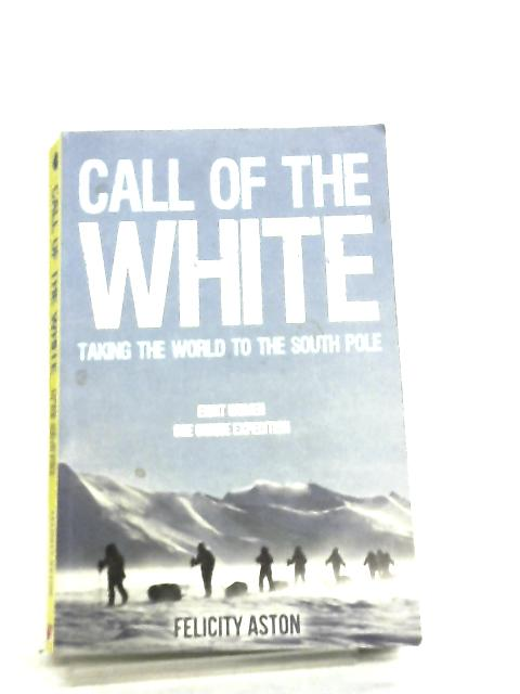 Call of the White, Taking the World to the South Pole by Felicity Aston