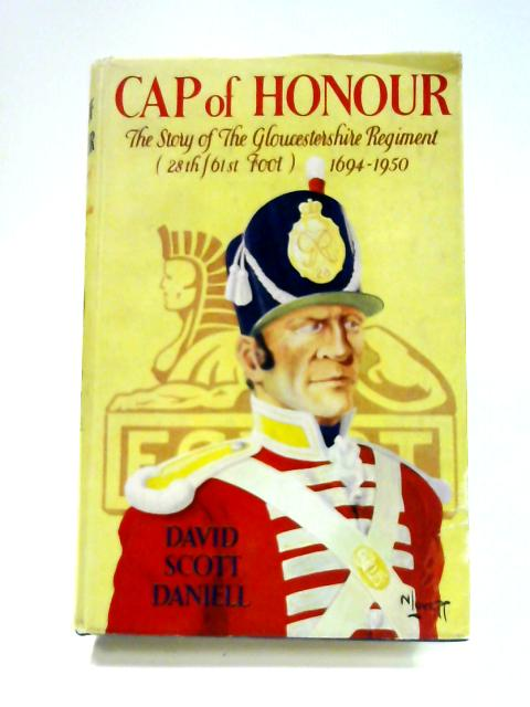 Cap of Honour: The story of the Gloucestershire Regiment (28th- 61st Foot) 1694-1950 by David Scott Daniell