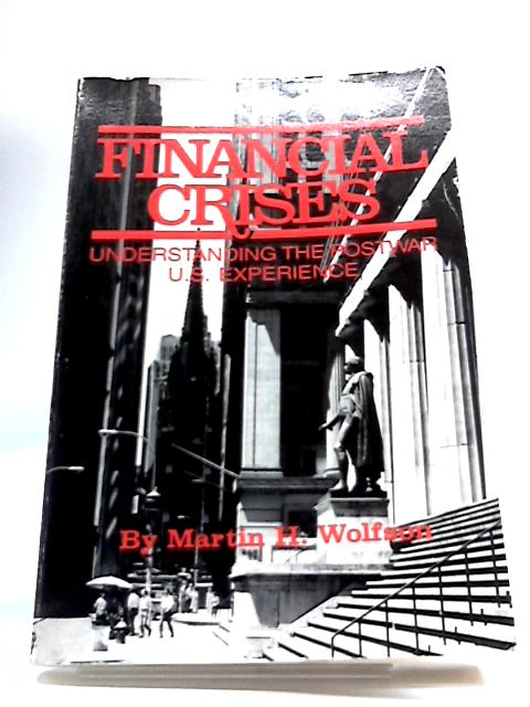 Financial Crises: Understanding The Postwar U.S. Experience By M.H. Wolfson
