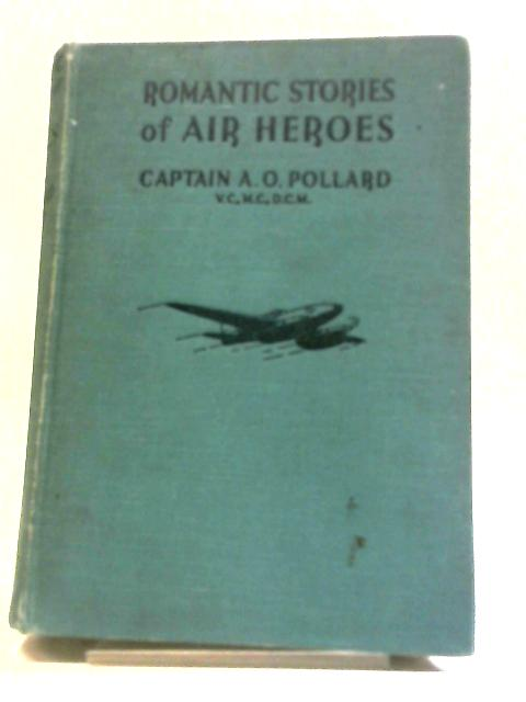 Romantic Stories Of Air Heroes. by Captain A. O. Pollard