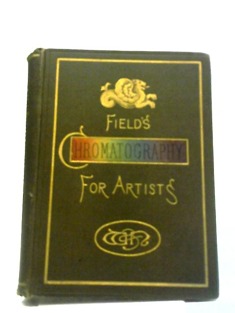 Field's Chromatography: A Treatise on Colours and Pigments for the Use of Artists by J. Scott Taylor